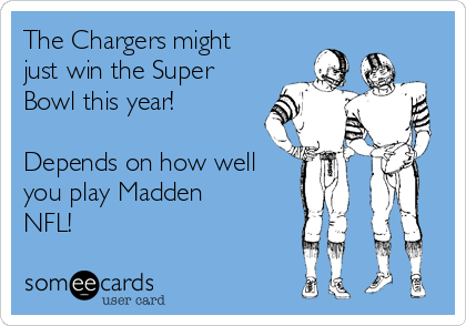 The Chargers might just win the Super Bowl this year!  Depends on how well you play Madden NFL!