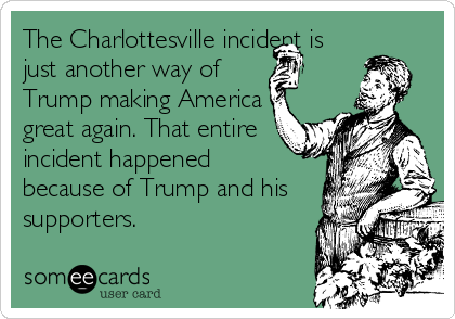 The Charlottesville incident is just another way of Trump making America great again. That entire incident happened  because of Trump and his supporters.