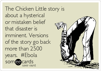 The Chicken Little story is about a hysterical or mistaken belief that disaster is imminent. Versions of the story go back more than 2500 years.  #Ebola