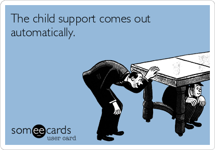 The child support comes out automatically.