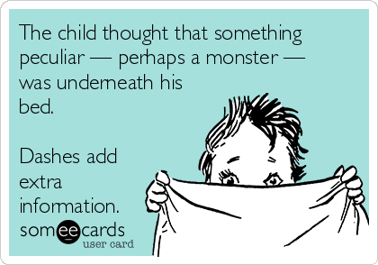 The child thought that something peculiar — perhaps a monster — was underneath his bed.  Dashes add extra information.
