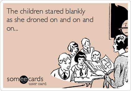 The children stared blankly as she droned on and on and on...