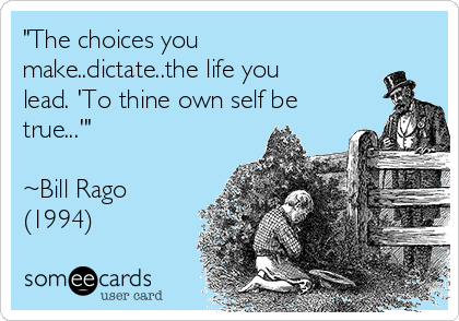 """The choices you make..dictate..the life you lead. 'To thine own self be true...'""  ~Bill Rago (1994)"