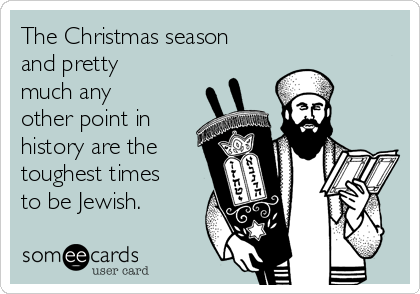 The Christmas season and pretty much any other point in history are the toughest times to be Jewish.