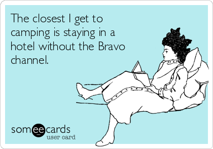 The closest I get to camping is staying in a hotel without the Bravo channel.
