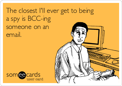 The closest I'll ever get to being a spy is BCC-ing someone on an email.