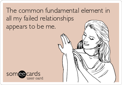 The common fundamental element in all my failed relationships appears to be me.