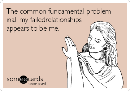 The common fundamental problem inall my failedrelationships appears to be me.