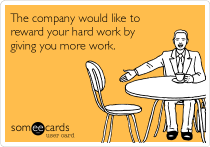 The company would like to reward your hard work by giving you more work.