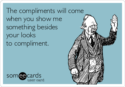 The compliments will come when you show me something besides your looks to compliment.