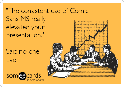 """""""The consistent use of Comic Sans MS really elevated your presentation.""""  Said no one. Ever."""
