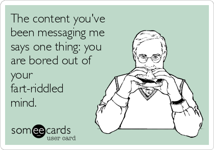 The content you've been messaging me says one thing: you are bored out of your fart-riddled mind.