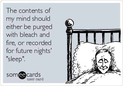 """The contents of my mind should either be purged with bleach and fire, or recorded for future nights' """"sleep""""."""