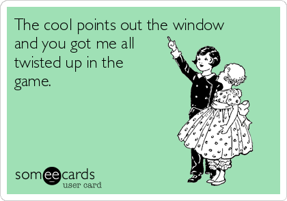 The cool points out the window and you got me all  twisted up in the game.