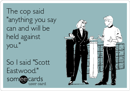 """The cop said """"anything you say can and will be held against you.""""  So I said """"Scott Eastwood."""""""