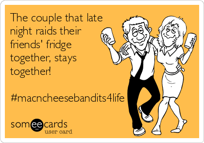 The couple that late night raids their friends' fridge together, stays together!  #macncheesebandits4life