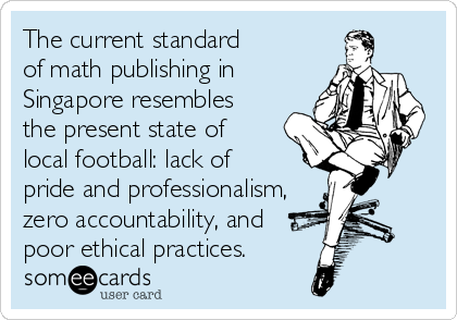 The current standard of math publishing in Singapore resembles the present state of local football: lack of pride and professionalism, zero accountability, and  poor ethical practices.