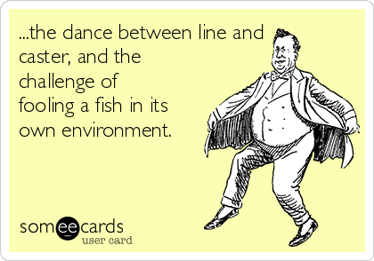 ...the dance between line and caster, and the challenge of fooling a fish in its own environment.