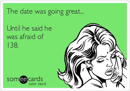 The date was going great...      Until he said he was afraid of 138.