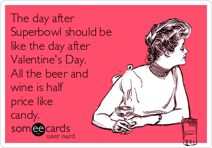 The day after Superbowl should be like the day after Valentine's Day. All the beer and wine is half price like candy.