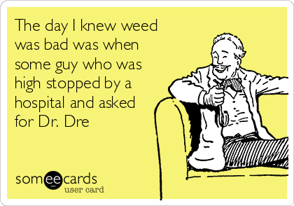 The day I knew weed was bad was when some guy who was high stopped by a hospital and asked for Dr. Dre