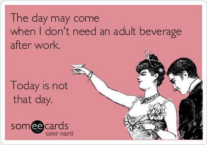 The day may come  when I don't need an adult beverage after work.   Today is not  that day.