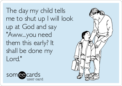 """The day my child tells me to shut up I will look up at God and say """"Aww...you need them this early? It shall be done my Lord."""""""