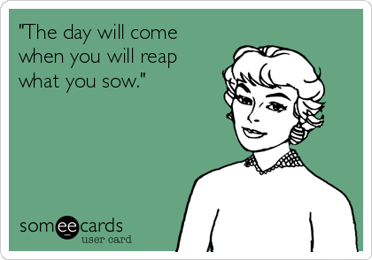 """""""The day will come when you will reap what you sow."""""""