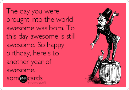 The day you were brought into the world  awesome was born. To this day awesome is still awesome. So happy birthday, here's to another year of awesome.