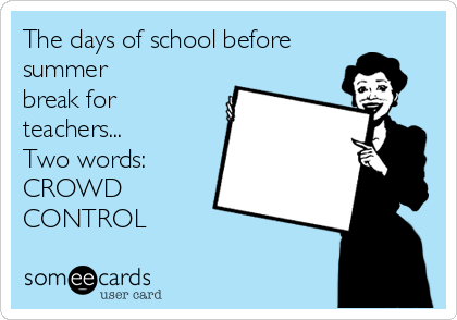 The days of school before summer break for teachers... Two words: CROWD CONTROL
