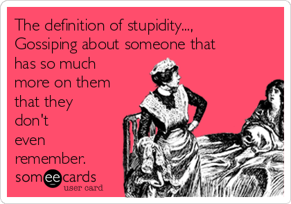 The definition of stupidity..., Gossiping about someone that has so much  more on them that they don't even  remember.