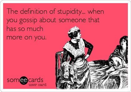 The definition of stupidity... when you gossip about someone that has so much more on you.