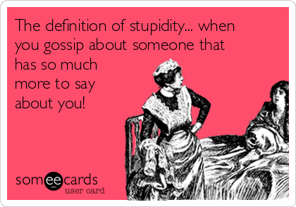 The definition of stupidity... when you gossip about someone that has so much more to say about you!