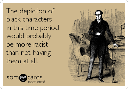 The depiction of black characters in this time period would probably be more racist than not having them at all.