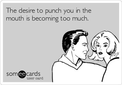 The desire to punch you in the mouth is becoming too much.