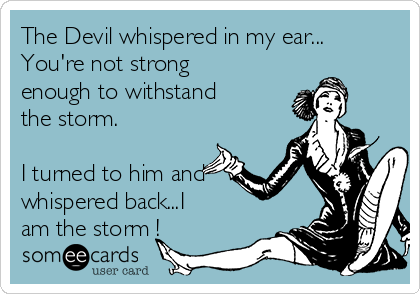 The Devil whispered in my ear... You're not strong enough to withstand the storm.   I turned to him and whispered back...I am the storm !