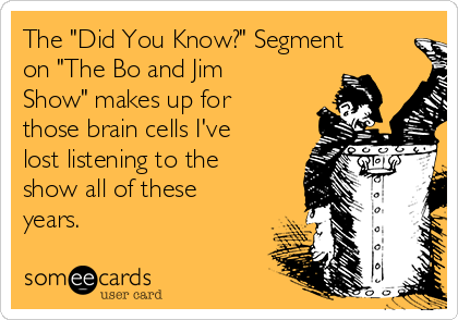 "The ""Did You Know?"" Segment on ""The Bo and Jim Show"" makes up for those brain cells I've lost listening to the show all of these years."