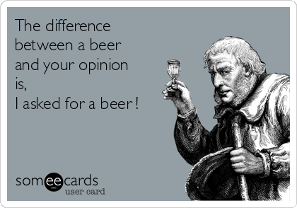 The difference between a beer and your opinion is, I asked for a beer !