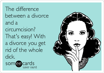 The difference between a divorce and a circumcision? That's easy! With a divorce you get rid of the whole dick.