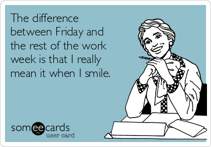 The difference between Friday and the rest of the work week is that I really mean it when I smile.