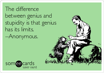 The difference between genius and stupidity is that genius has its limits. --Anonymous.