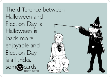 The difference between Halloween and Election Day is Halloween is loads more  enjoyable and  Election Day is all tricks.
