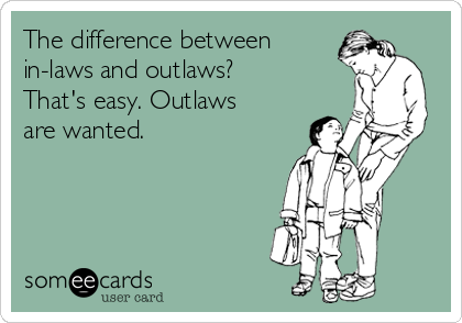 The difference between in-laws and outlaws? That's easy. Outlaws are wanted.