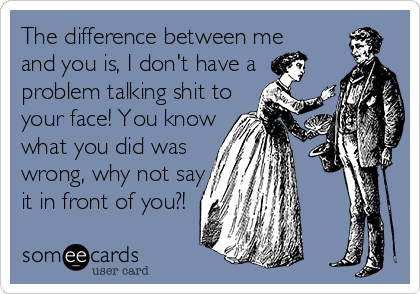 The difference between me and you is, I don't have a  problem talking shit to your face! You know what you did was wrong, why not say it in front of you?!