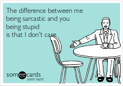 The difference between me being sarcastic and you being stupid is that I don't care