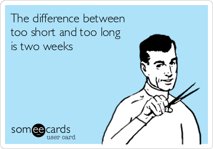 The difference between too short and too long is two weeks