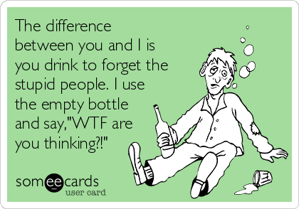 "The difference between you and I is you drink to forget the stupid people. I use the empty bottle and say,""WTF are you thinking?!"""