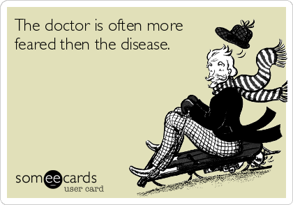 The doctor is often more feared then the disease.