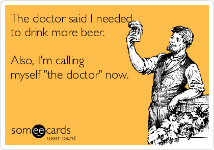 """The doctor said I needed to drink more beer.  Also, I'm calling myself """"the doctor"""" now."""