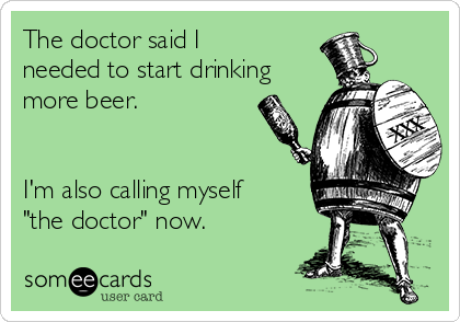 """The doctor said I needed to start drinking more beer.    I'm also calling myself """"the doctor"""" now."""